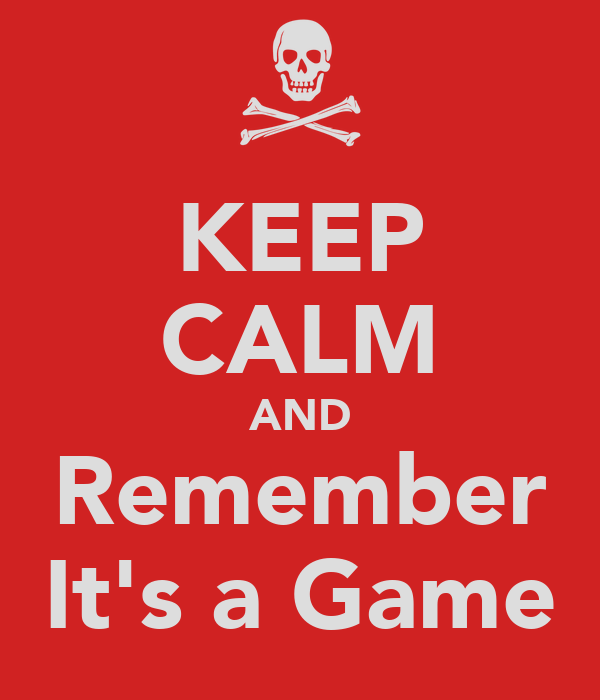 KEEP CALM AND Remember It's a Game
