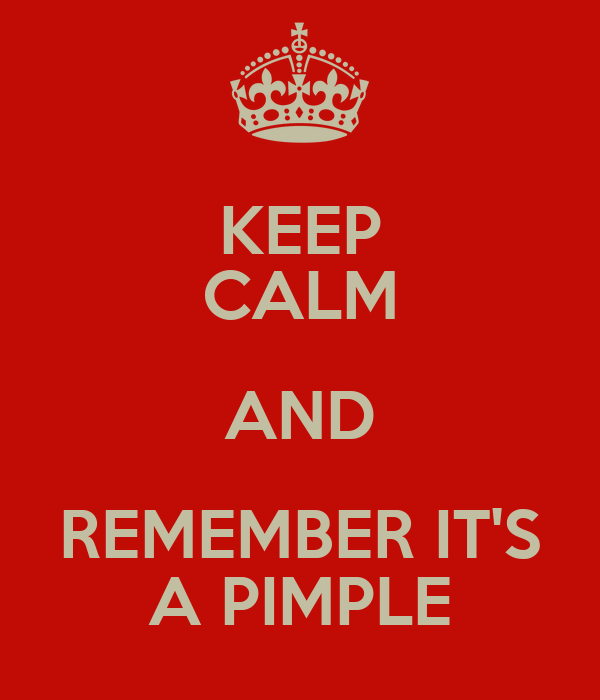 KEEP CALM AND REMEMBER IT'S A PIMPLE
