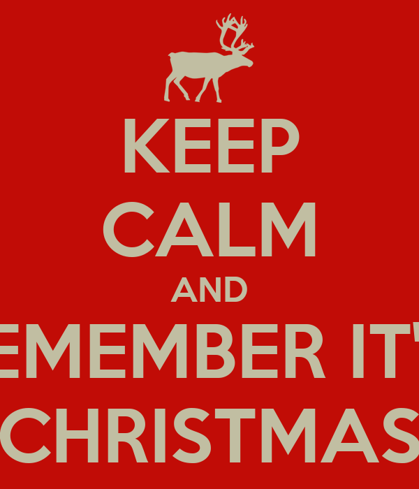 KEEP CALM AND REMEMBER IT'S  CHRISTMAS