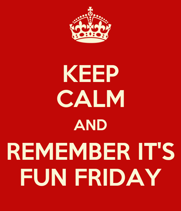 KEEP CALM AND REMEMBER IT'S FUN FRIDAY
