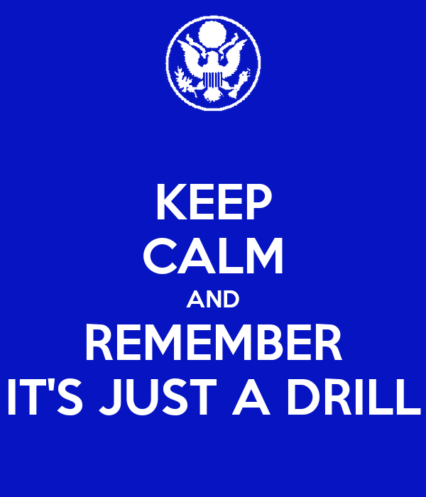 KEEP CALM AND REMEMBER IT'S JUST A DRILL