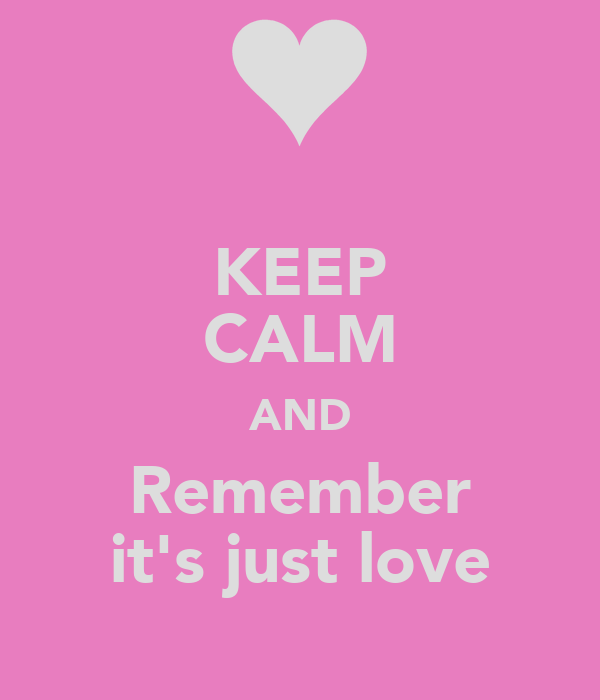 KEEP CALM AND Remember it's just love
