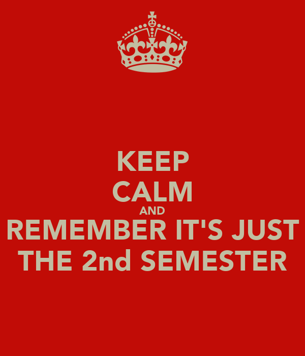 KEEP CALM AND REMEMBER IT'S JUST THE 2nd SEMESTER