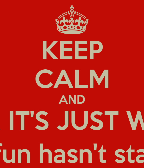 KEEP CALM AND REMEMBER IT'S JUST WORKDAYS (the real fun hasn't started yet!)
