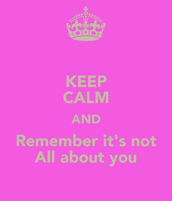 KEEP CALM AND Remember it's not All about you