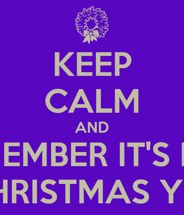 KEEP CALM AND REMEMBER IT'S NOT CHRISTMAS YET