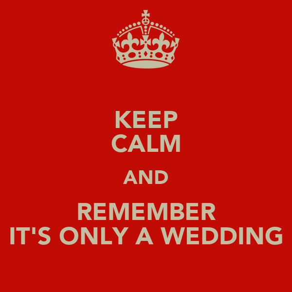 KEEP CALM AND REMEMBER IT'S ONLY A WEDDING