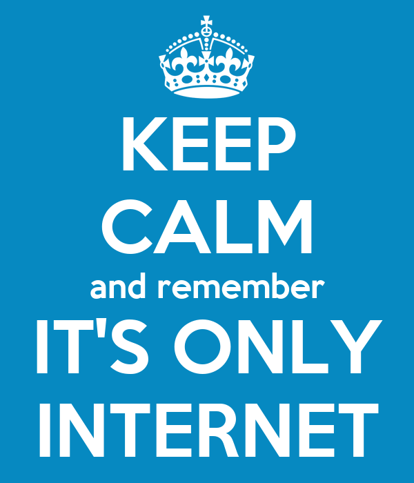 KEEP CALM and remember IT'S ONLY INTERNET