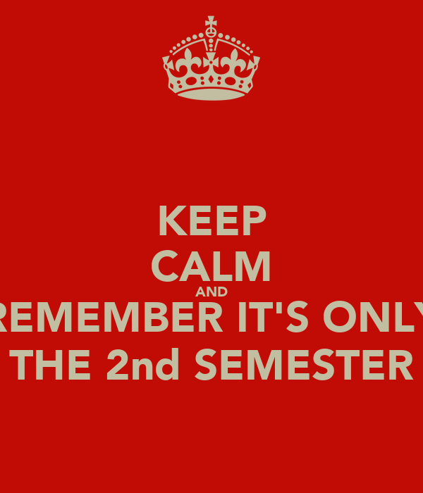 KEEP CALM AND REMEMBER IT'S ONLY THE 2nd SEMESTER