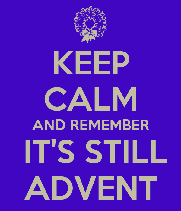 KEEP CALM AND REMEMBER  IT'S STILL ADVENT