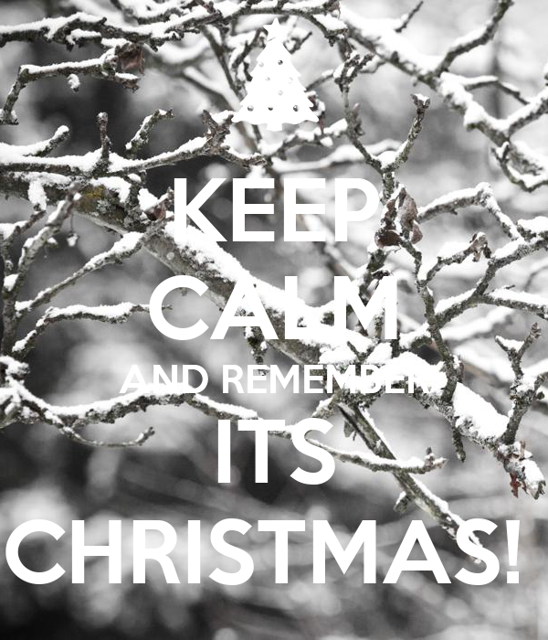 KEEP CALM AND REMEMBER ITS CHRISTMAS!
