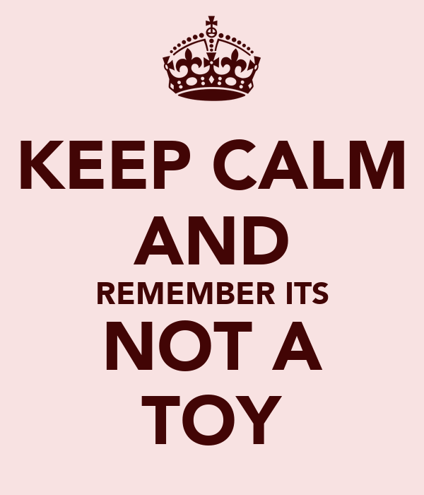 KEEP CALM AND REMEMBER ITS NOT A TOY
