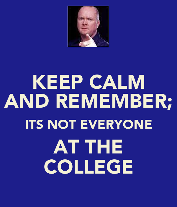 KEEP CALM AND REMEMBER; ITS NOT EVERYONE AT THE COLLEGE