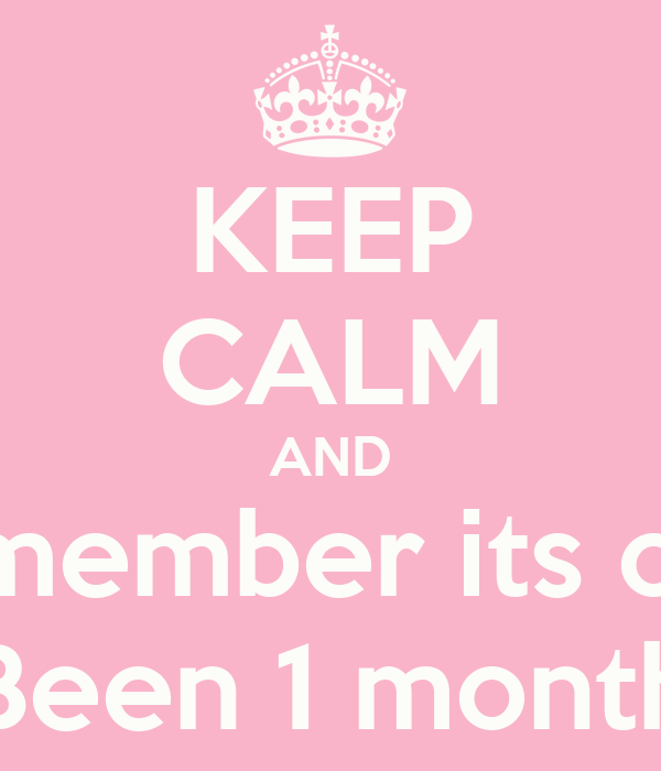 KEEP CALM AND Remember its only Been 1 month