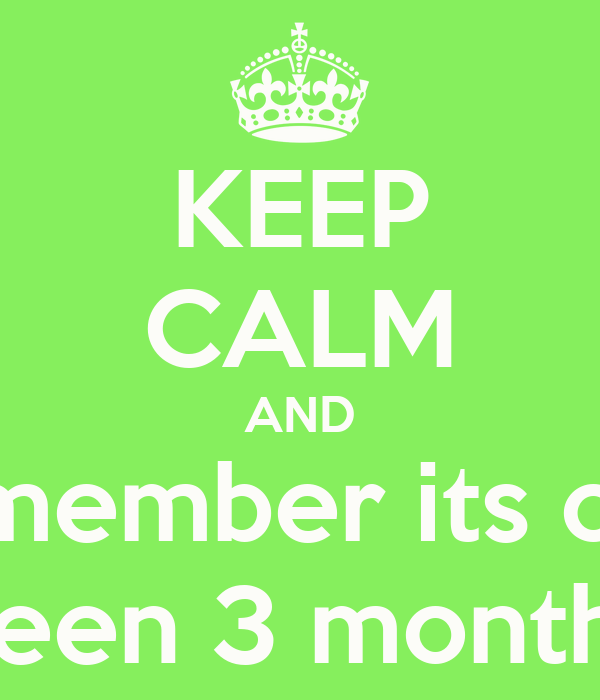 KEEP CALM AND Remember its only Been 3 months