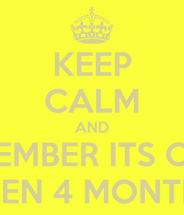 KEEP CALM AND REMEMBER ITS ONLY BEEN 4 MONTHS