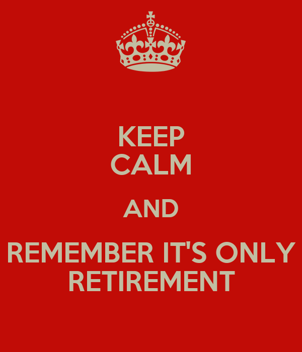KEEP CALM AND REMEMBER IT'S ONLY RETIREMENT