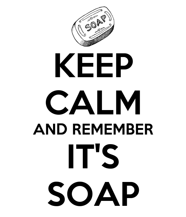KEEP CALM AND REMEMBER IT'S SOAP