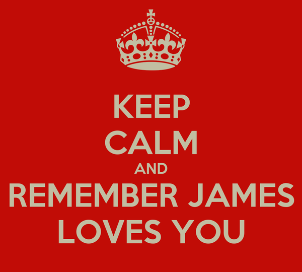 KEEP CALM AND REMEMBER JAMES LOVES YOU