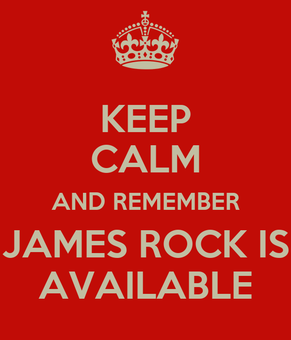 KEEP CALM AND REMEMBER JAMES ROCK IS AVAILABLE