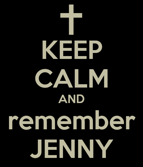 KEEP CALM AND remember JENNY
