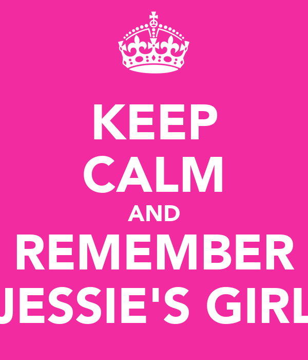 KEEP CALM AND REMEMBER JESSIE'S GIRL