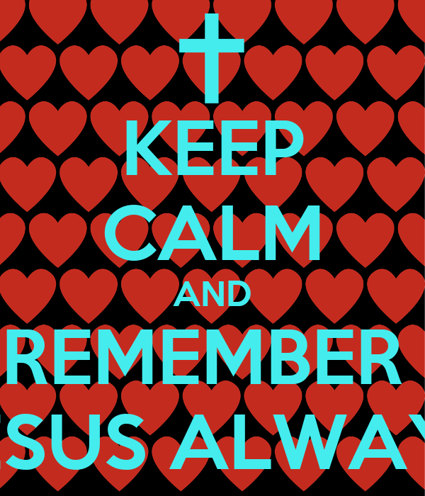 KEEP CALM AND REMEMBER  JESUS ALWAYS