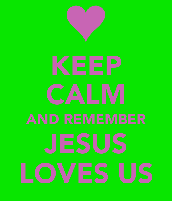 KEEP CALM AND REMEMBER JESUS LOVES US