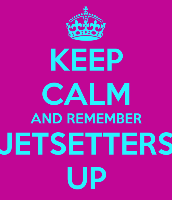 KEEP CALM AND REMEMBER JETSETTERS UP