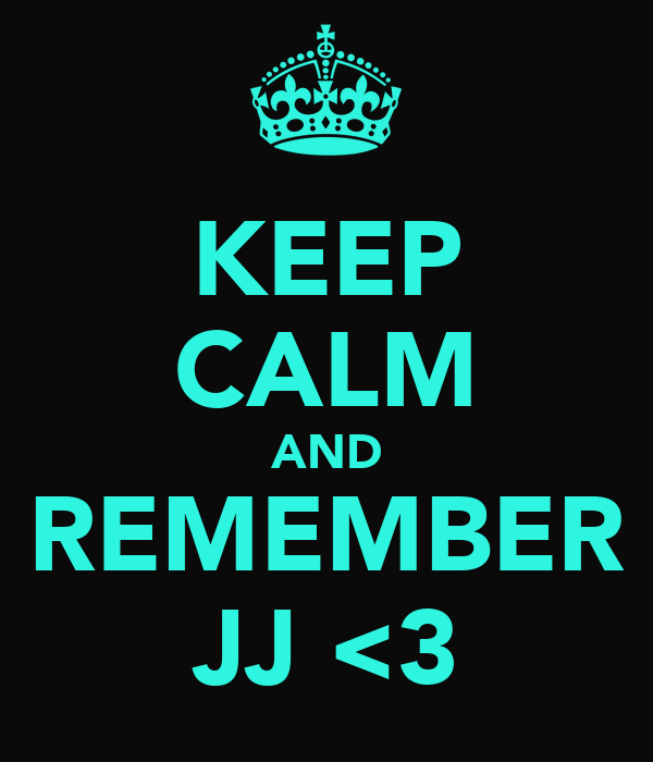 KEEP CALM AND REMEMBER JJ <3