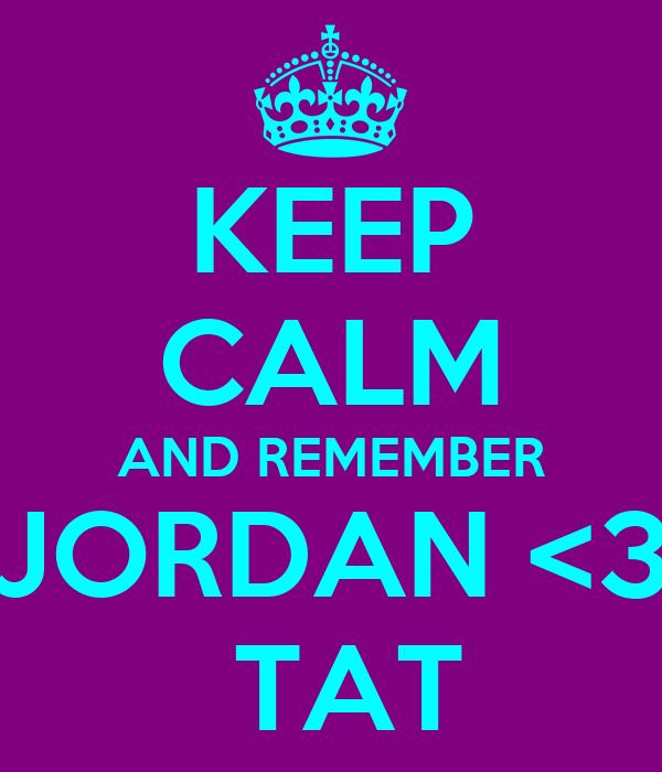 KEEP CALM AND REMEMBER JORDAN <3  TAT