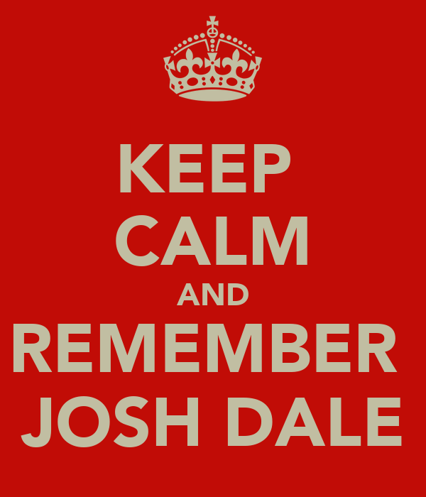 KEEP  CALM AND REMEMBER  JOSH DALE