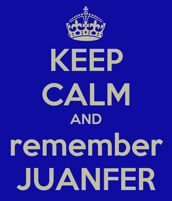 KEEP CALM AND remember JUANFER