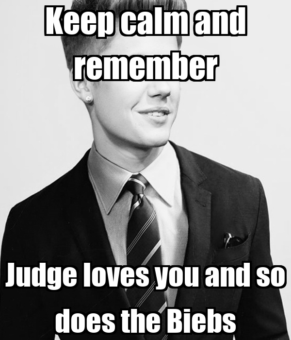 Keep calm and remember Judge loves you and so does the Biebs