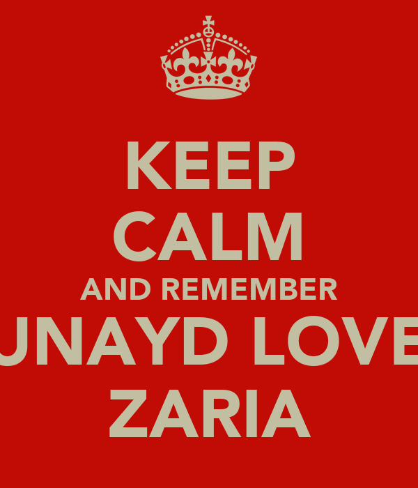KEEP CALM AND REMEMBER JUNAYD LOVES ZARIA