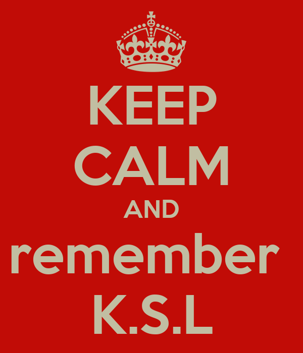 KEEP CALM AND remember  K.S.L