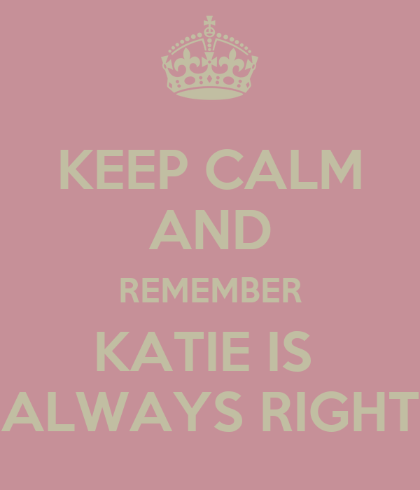 KEEP CALM AND REMEMBER KATIE IS  ALWAYS RIGHT