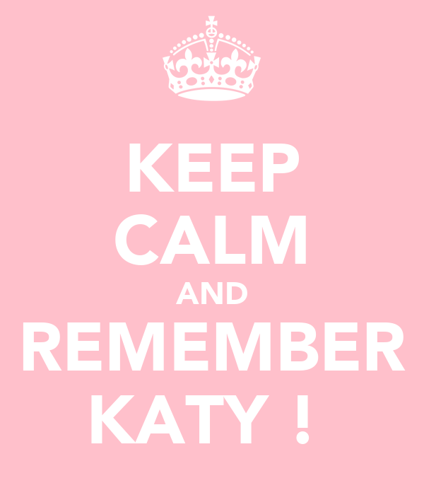 KEEP CALM AND REMEMBER KATY !