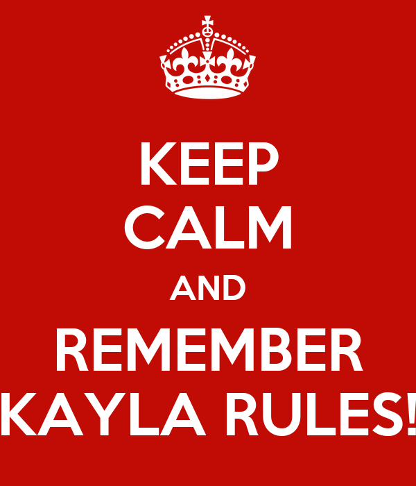 KEEP CALM AND REMEMBER KAYLA RULES!