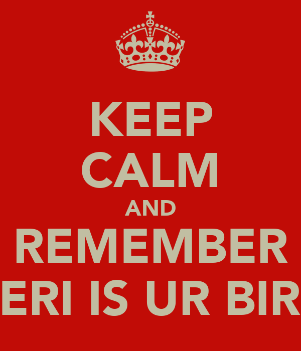 KEEP CALM AND REMEMBER KERI IS UR BIRD