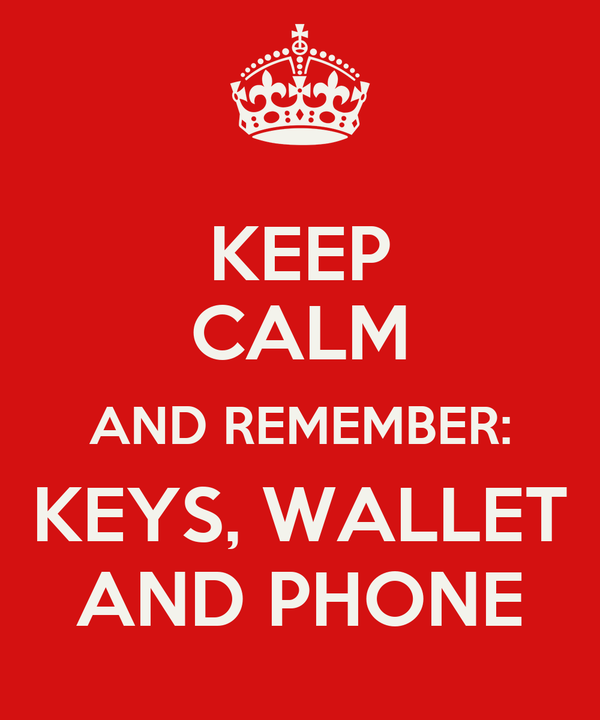KEEP CALM AND REMEMBER: KEYS, WALLET AND PHONE