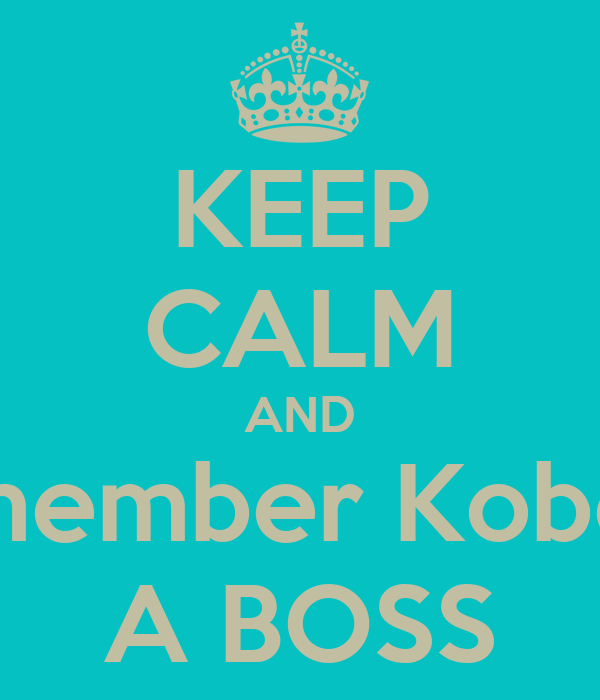 KEEP CALM AND Remember Kobe is  A BOSS
