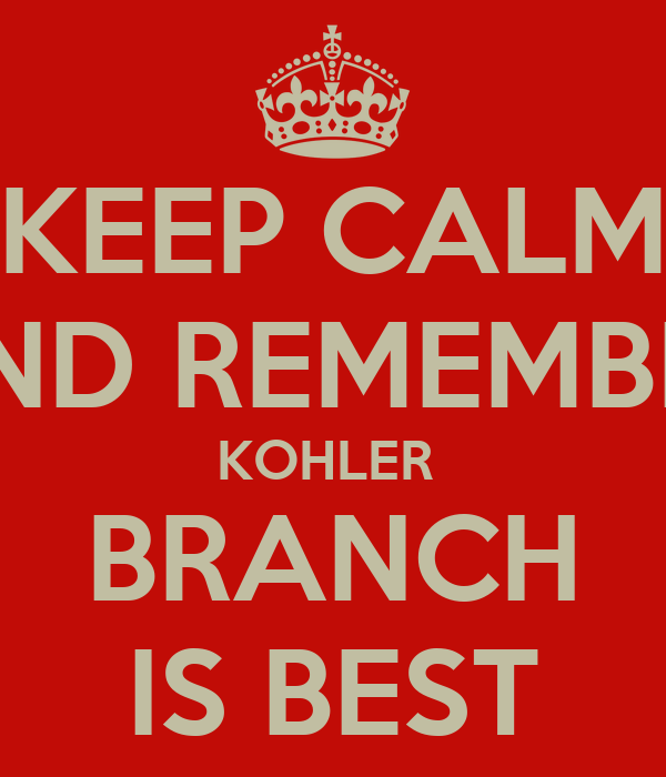 KEEP CALM AND REMEMBER KOHLER  BRANCH IS BEST