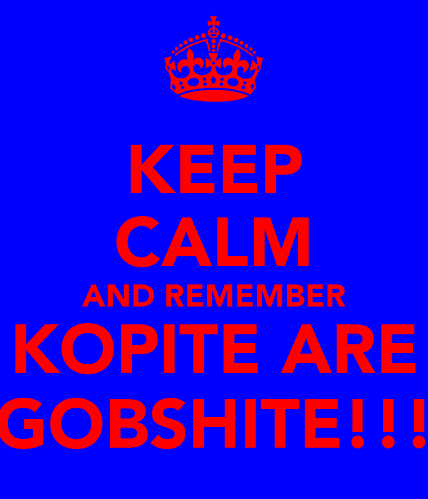 KEEP CALM AND REMEMBER KOPITE ARE GOBSHITE!!!