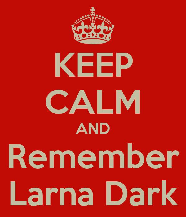 KEEP CALM AND Remember Larna Dark