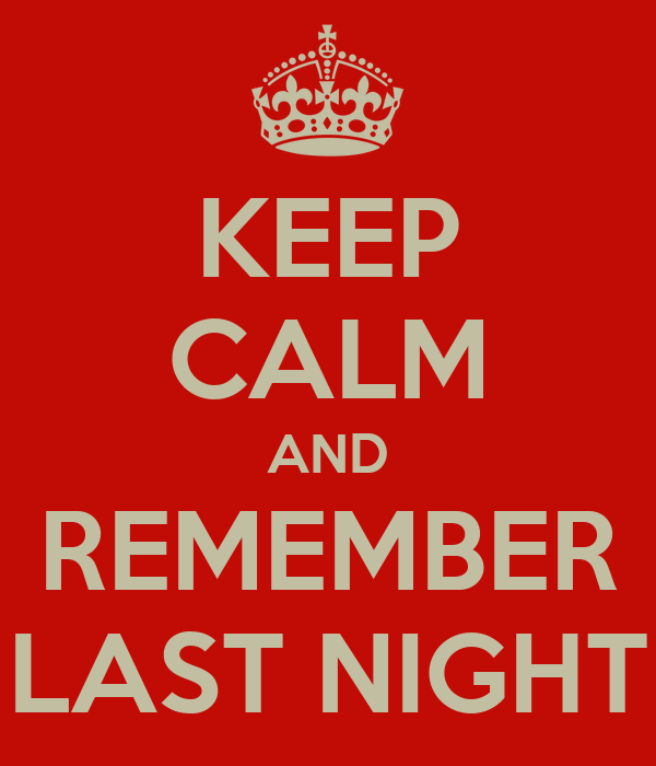KEEP CALM AND REMEMBER LAST NIGHT