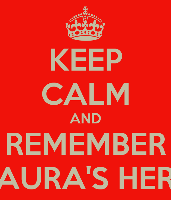 KEEP CALM AND REMEMBER LAURA'S HERE
