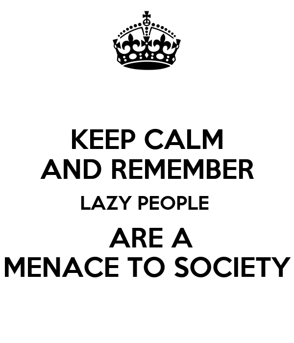 KEEP CALM AND REMEMBER LAZY PEOPLE   ARE A MENACE TO SOCIETY