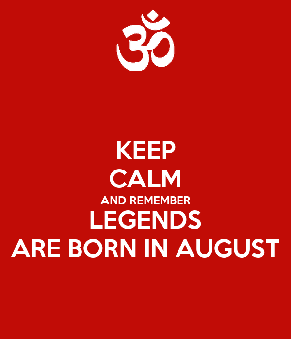 KEEP CALM AND REMEMBER LEGENDS ARE BORN IN AUGUST