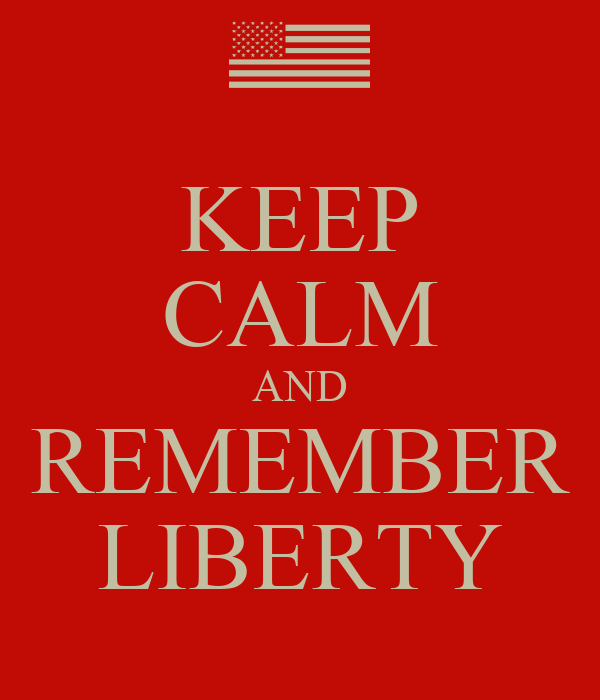 KEEP CALM AND REMEMBER LIBERTY